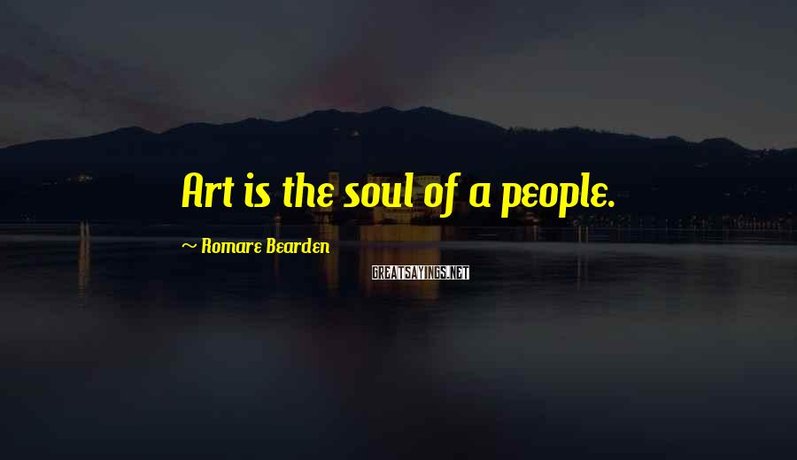 Romare Bearden Sayings: Art is the soul of a people.