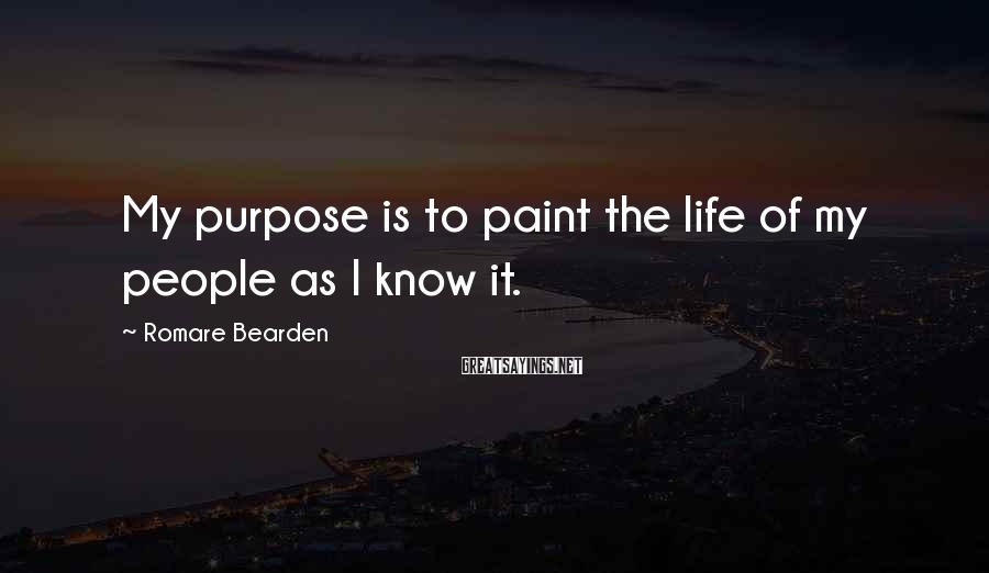 Romare Bearden Sayings: My purpose is to paint the life of my people as I know it.