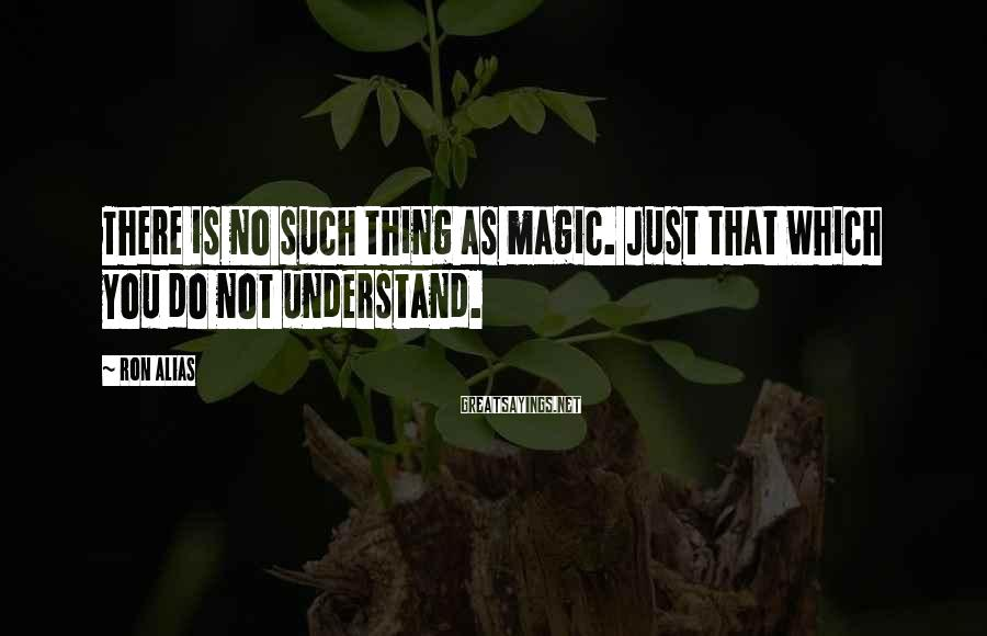 Ron Alias Sayings: There is no such thing as magic. Just that which you do not understand.