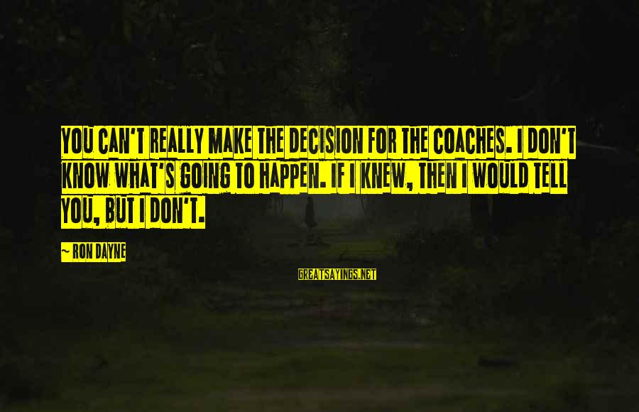 Ron Dayne Sayings By Ron Dayne: You can't really make the decision for the coaches. I don't know what's going to