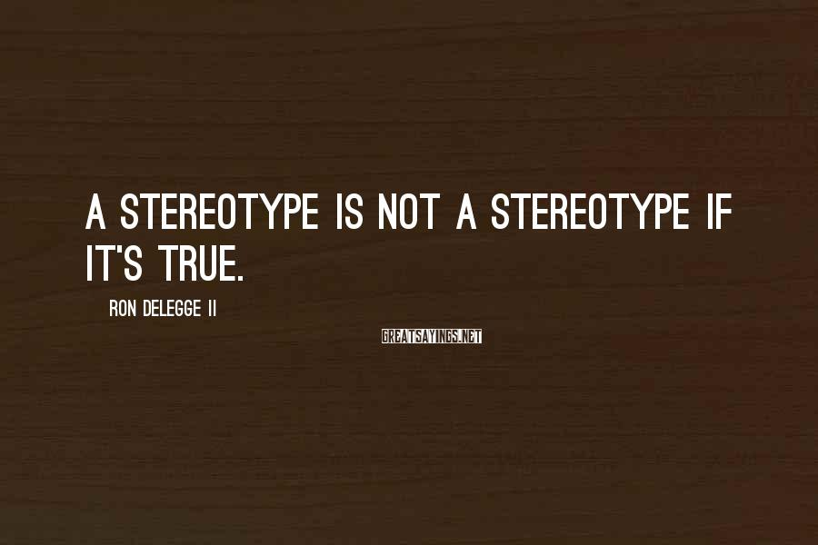 Ron DeLegge II Sayings: A stereotype is not a stereotype if it's true.