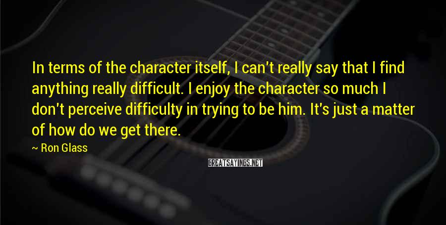 Ron Glass Sayings: In terms of the character itself, I can't really say that I find anything really