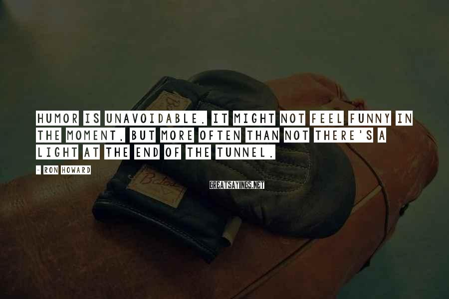 Ron Howard Sayings: Humor is unavoidable. It might not feel funny in the moment, but more often than