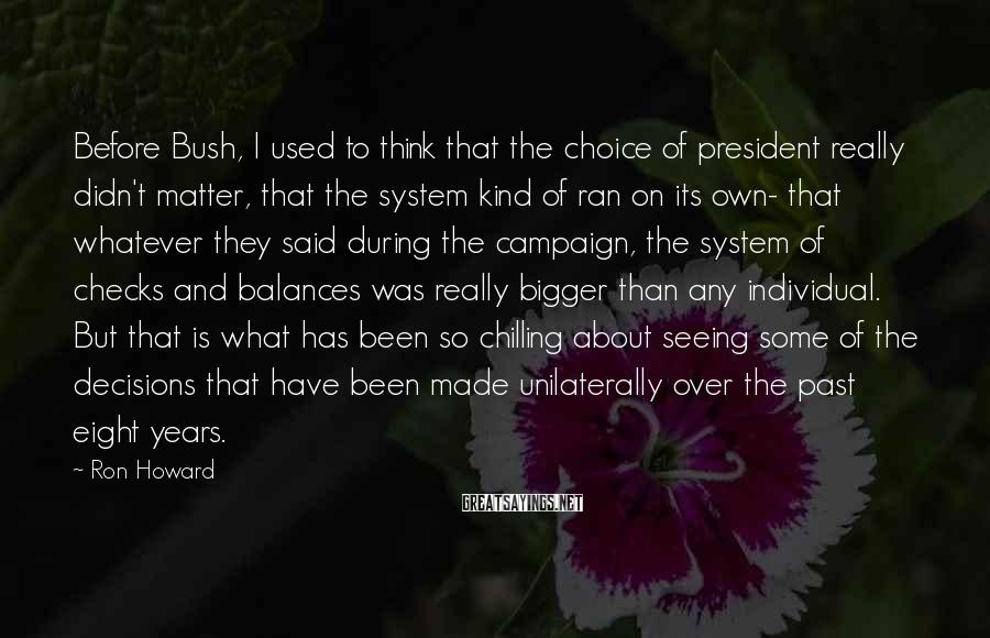 Ron Howard Sayings: Before Bush, I used to think that the choice of president really didn't matter, that