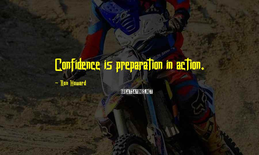Ron Howard Sayings: Confidence is preparation in action.
