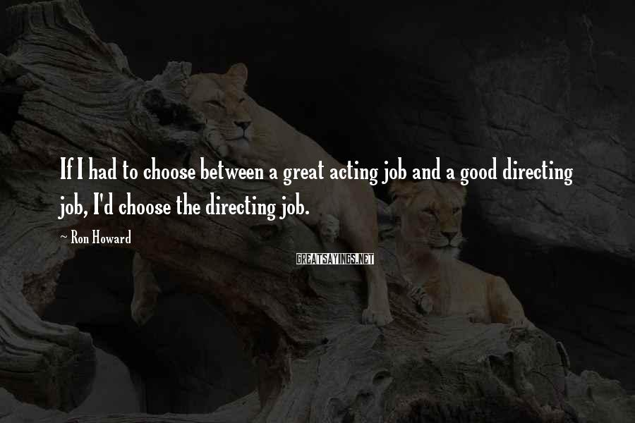 Ron Howard Sayings: If I had to choose between a great acting job and a good directing job,