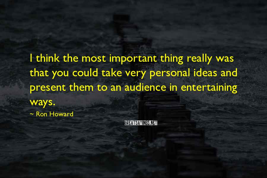 Ron Howard Sayings: I think the most important thing really was that you could take very personal ideas