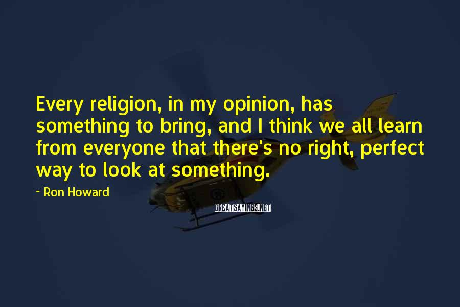 Ron Howard Sayings: Every religion, in my opinion, has something to bring, and I think we all learn