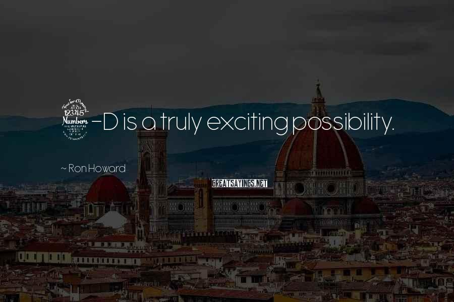 Ron Howard Sayings: 3-D is a truly exciting possibility.