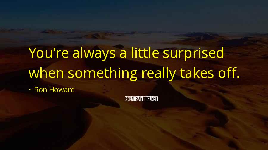 Ron Howard Sayings: You're always a little surprised when something really takes off.