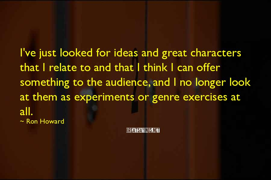 Ron Howard Sayings: I've just looked for ideas and great characters that I relate to and that I