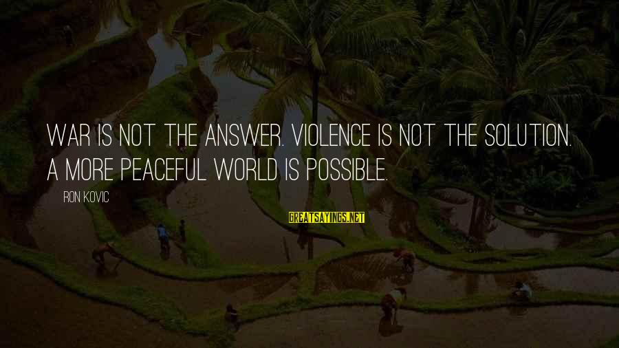Ron Kovic Sayings By Ron Kovic: War is not the answer. Violence is not the solution. A more peaceful world is