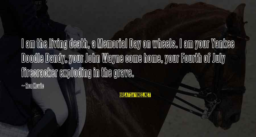 Ron Kovic Sayings By Ron Kovic: I am the living death, a Memorial Day on wheels. I am your Yankee Doodle
