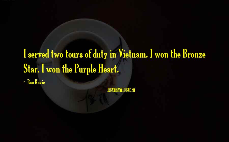 Ron Kovic Sayings By Ron Kovic: I served two tours of duty in Vietnam. I won the Bronze Star. I won