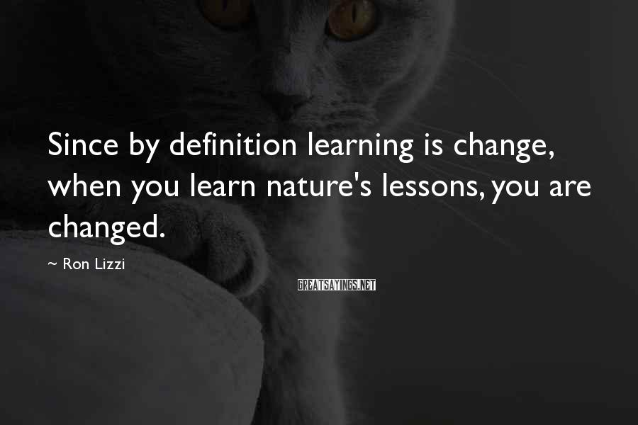 Ron Lizzi Sayings: Since by definition learning is change, when you learn nature's lessons, you are changed.