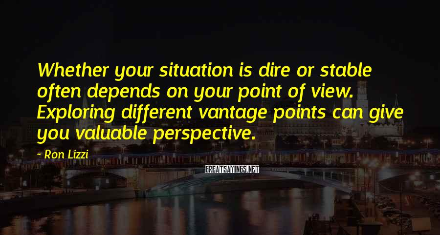 Ron Lizzi Sayings: Whether your situation is dire or stable often depends on your point of view. Exploring