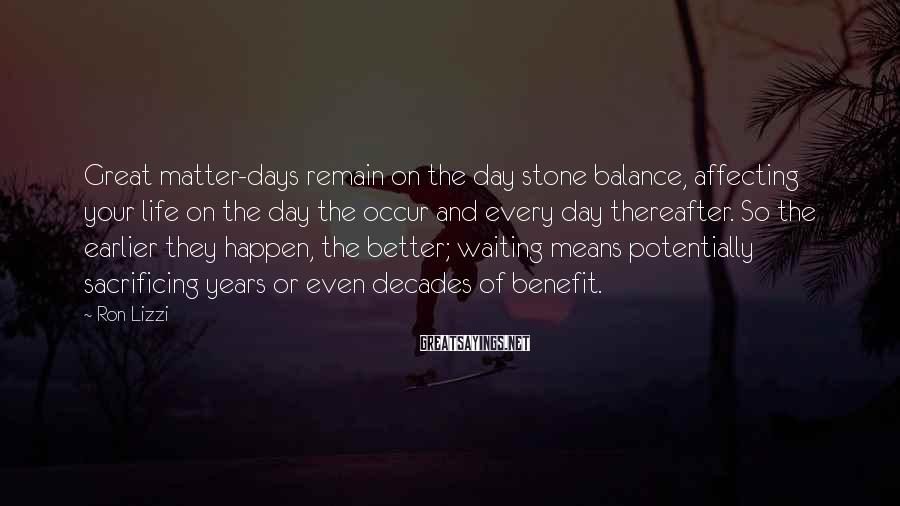 Ron Lizzi Sayings: Great matter-days remain on the day stone balance, affecting your life on the day the