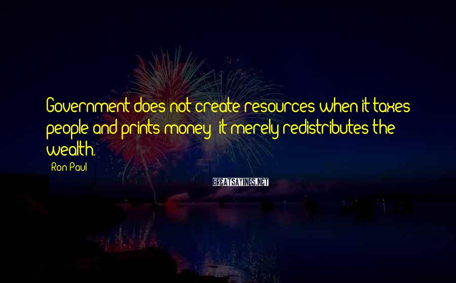 Ron Paul Sayings: Government does not create resources when it taxes people and prints money; it merely redistributes