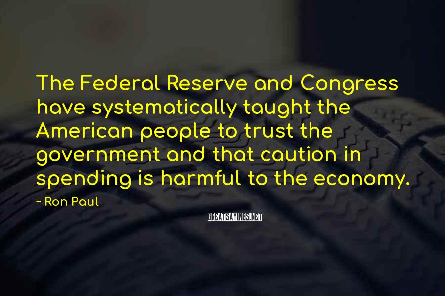 Ron Paul Sayings: The Federal Reserve and Congress have systematically taught the American people to trust the government