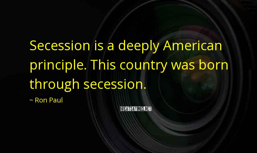 Ron Paul Sayings: Secession is a deeply American principle. This country was born through secession.