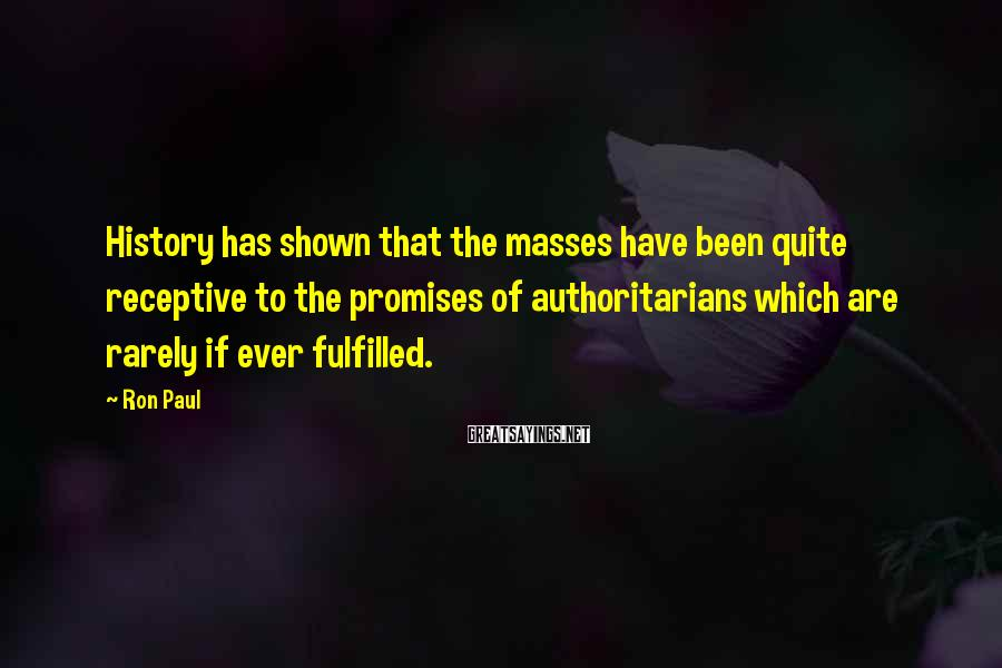 Ron Paul Sayings: History has shown that the masses have been quite receptive to the promises of authoritarians