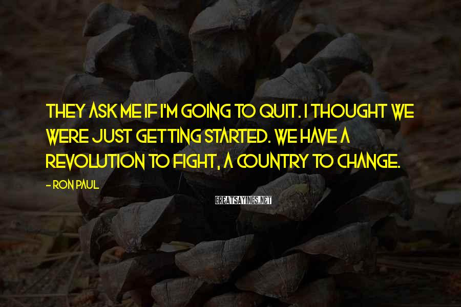Ron Paul Sayings: They ask me if I'm going to quit. I thought we were just getting started.