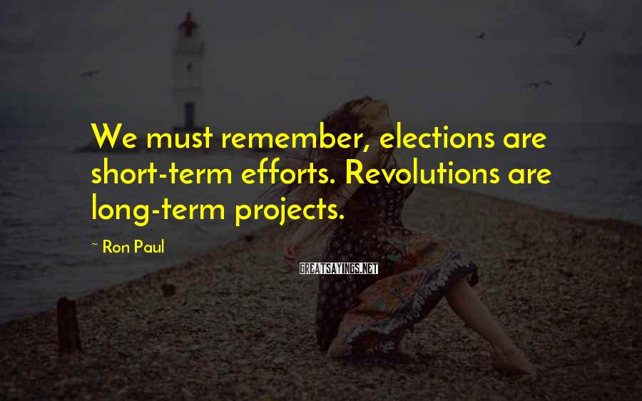 Ron Paul Sayings: We must remember, elections are short-term efforts. Revolutions are long-term projects.