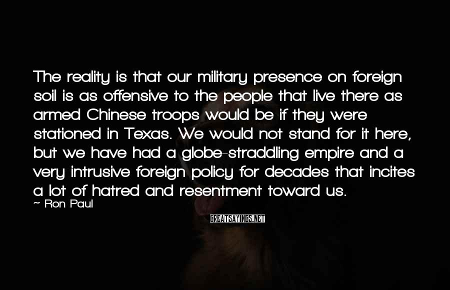 Ron Paul Sayings: The reality is that our military presence on foreign soil is as offensive to the