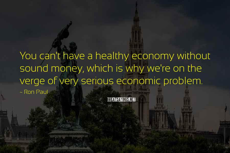 Ron Paul Sayings: You can't have a healthy economy without sound money, which is why we're on the