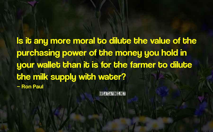 Ron Paul Sayings: Is it any more moral to dilute the value of the purchasing power of the