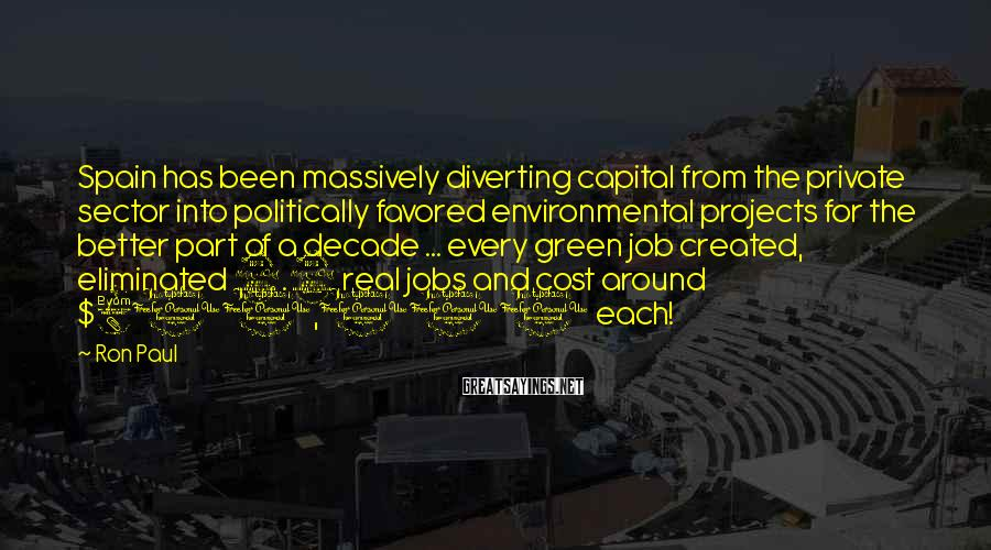 Ron Paul Sayings: Spain has been massively diverting capital from the private sector into politically favored environmental projects