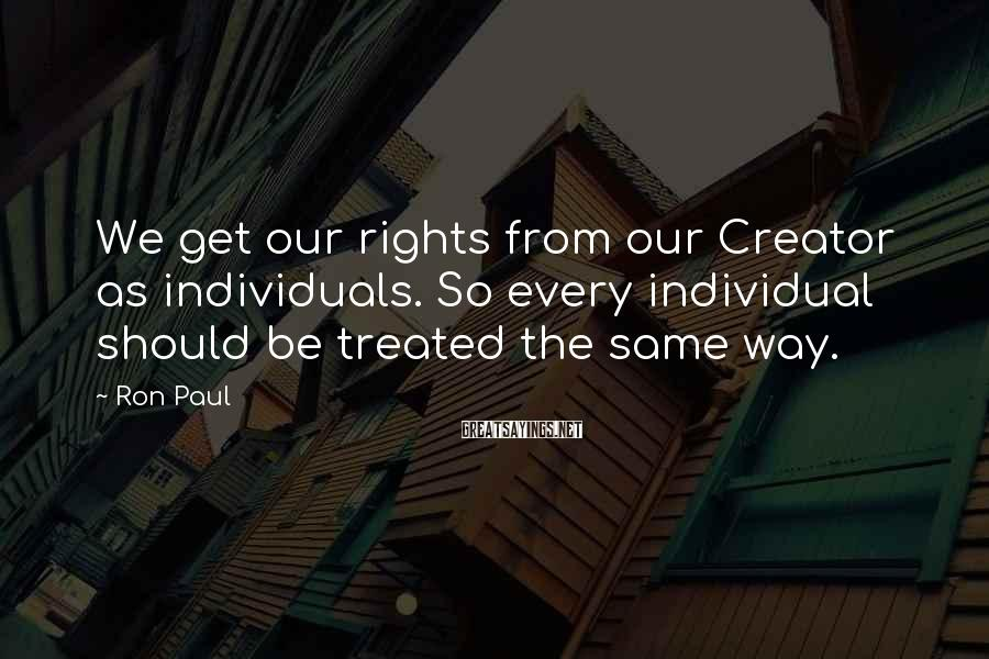 Ron Paul Sayings: We get our rights from our Creator as individuals. So every individual should be treated