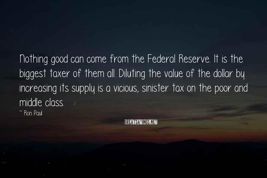 Ron Paul Sayings: Nothing good can come from the Federal Reserve. It is the biggest taxer of them