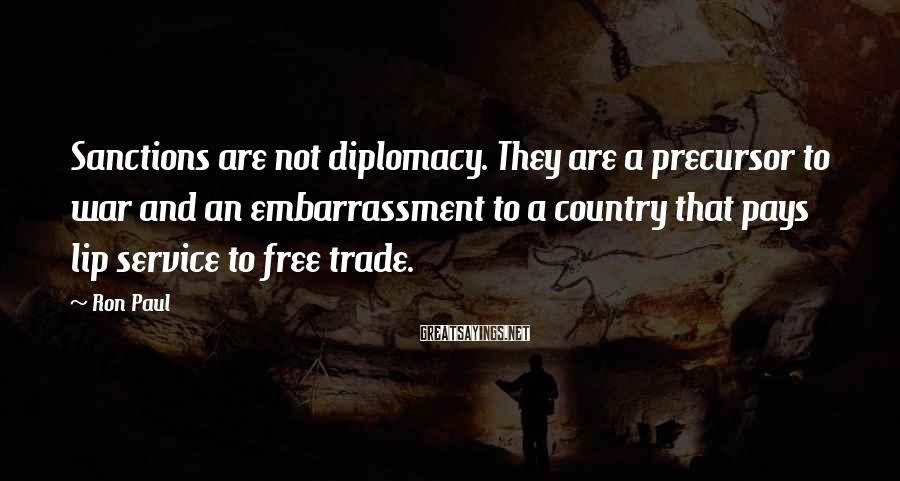 Ron Paul Sayings: Sanctions are not diplomacy. They are a precursor to war and an embarrassment to a