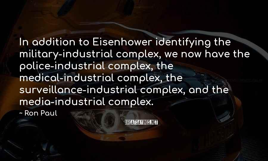 Ron Paul Sayings: In addition to Eisenhower identifying the military-industrial complex, we now have the police-industrial complex, the