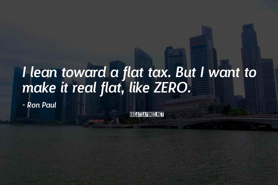 Ron Paul Sayings: I lean toward a flat tax. But I want to make it real flat, like