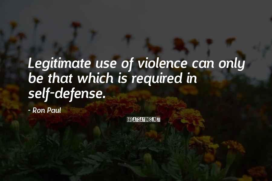 Ron Paul Sayings: Legitimate use of violence can only be that which is required in self-defense.