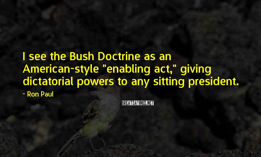 """Ron Paul Sayings: I see the Bush Doctrine as an American-style """"enabling act,"""" giving dictatorial powers to any"""