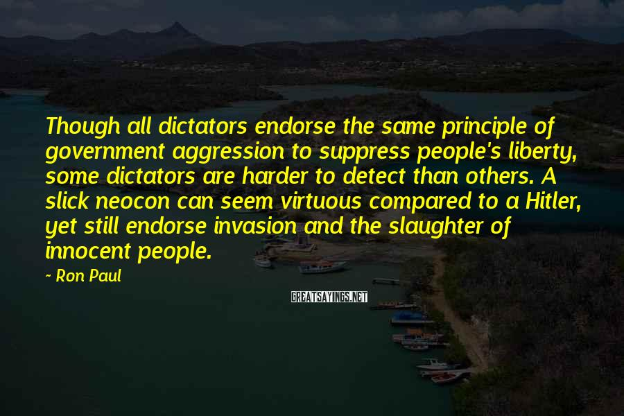 Ron Paul Sayings: Though all dictators endorse the same principle of government aggression to suppress people's liberty, some