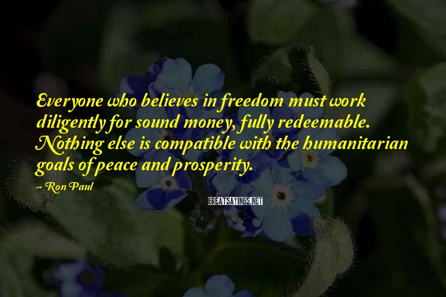Ron Paul Sayings: Everyone who believes in freedom must work diligently for sound money, fully redeemable. Nothing else