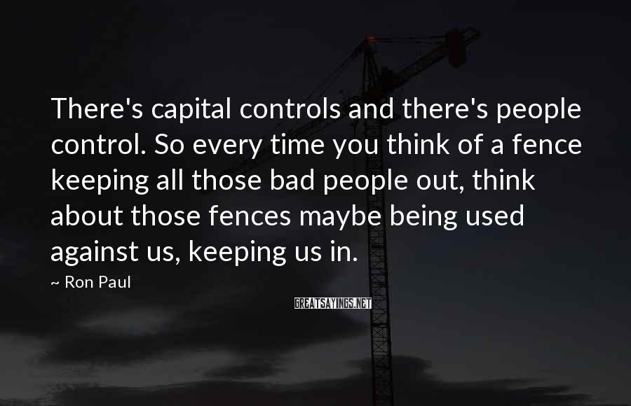 Ron Paul Sayings: There's capital controls and there's people control. So every time you think of a fence