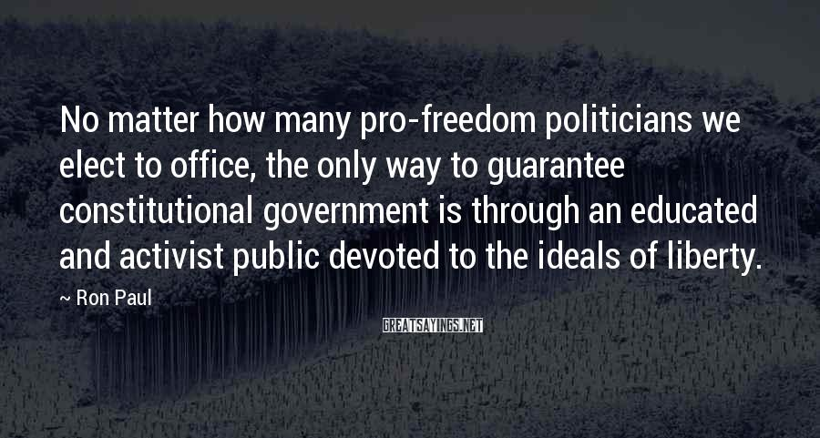 Ron Paul Sayings: No matter how many pro-freedom politicians we elect to office, the only way to guarantee