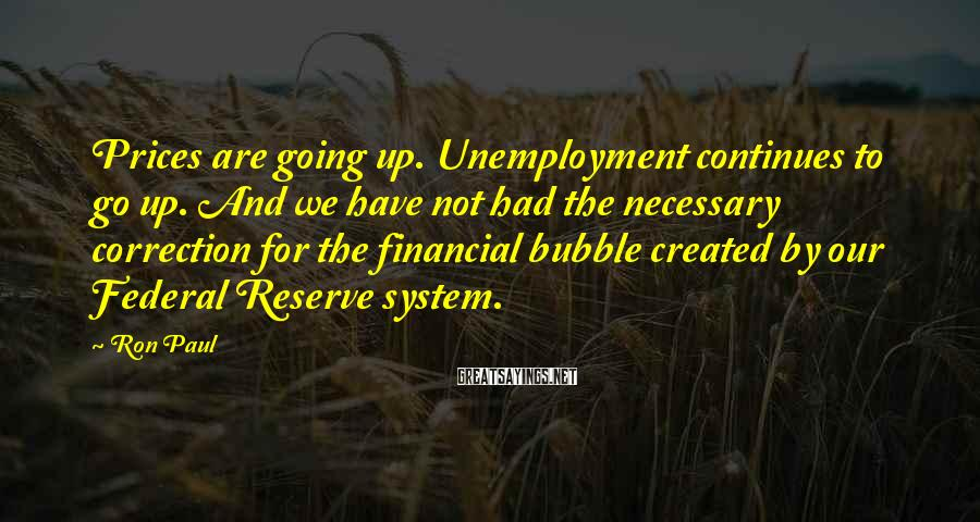 Ron Paul Sayings: Prices are going up. Unemployment continues to go up. And we have not had the