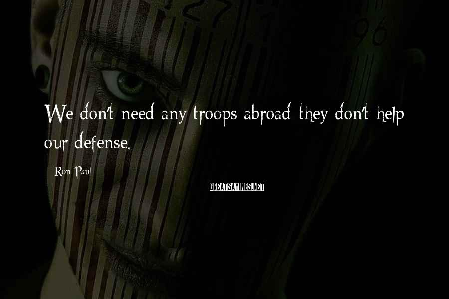 Ron Paul Sayings: We don't need any troops abroad-they don't help our defense.