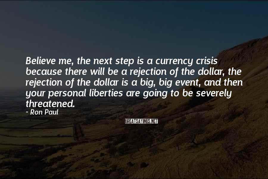Ron Paul Sayings: Believe me, the next step is a currency crisis because there will be a rejection