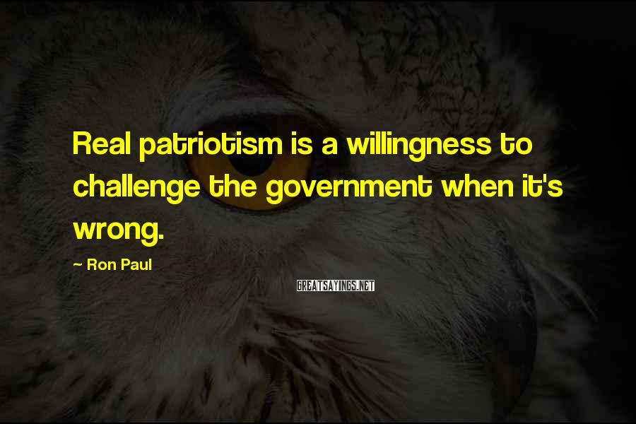 Ron Paul Sayings: Real patriotism is a willingness to challenge the government when it's wrong.