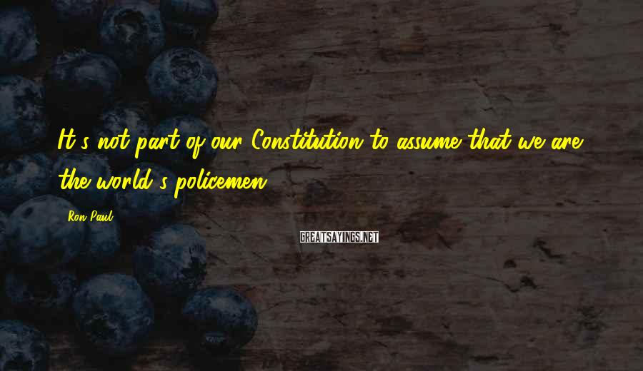 Ron Paul Sayings: It's not part of our Constitution to assume that we are the world's policemen.