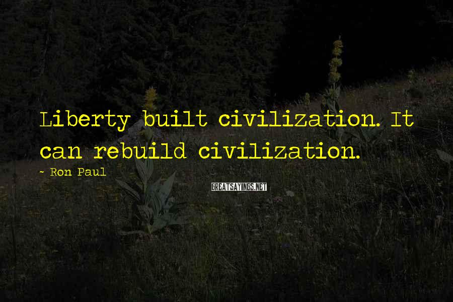 Ron Paul Sayings: Liberty built civilization. It can rebuild civilization.