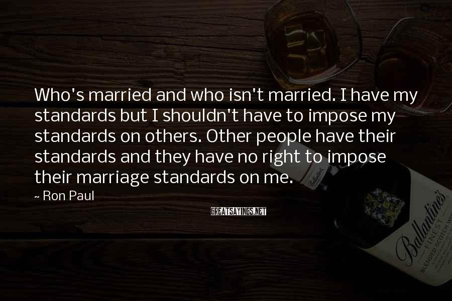 Ron Paul Sayings: Who's married and who isn't married. I have my standards but I shouldn't have to