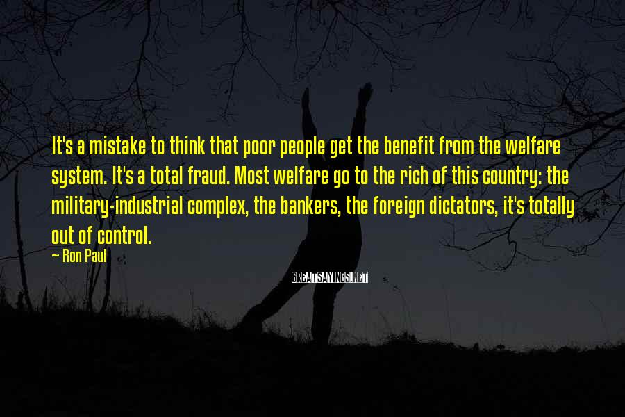 Ron Paul Sayings: It's a mistake to think that poor people get the benefit from the welfare system.